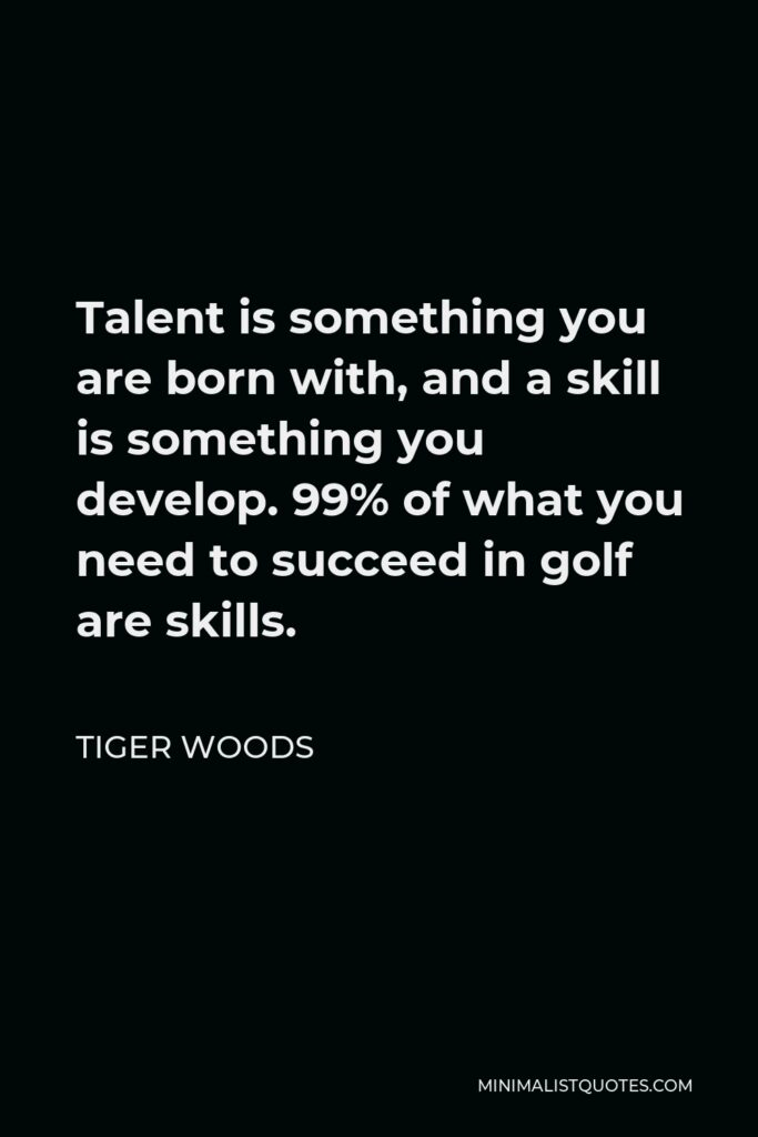 Tiger Woods Quote - Talent is something you are born with, and a skill is something you develop. 99% of what you need to succeed in golf are skills.