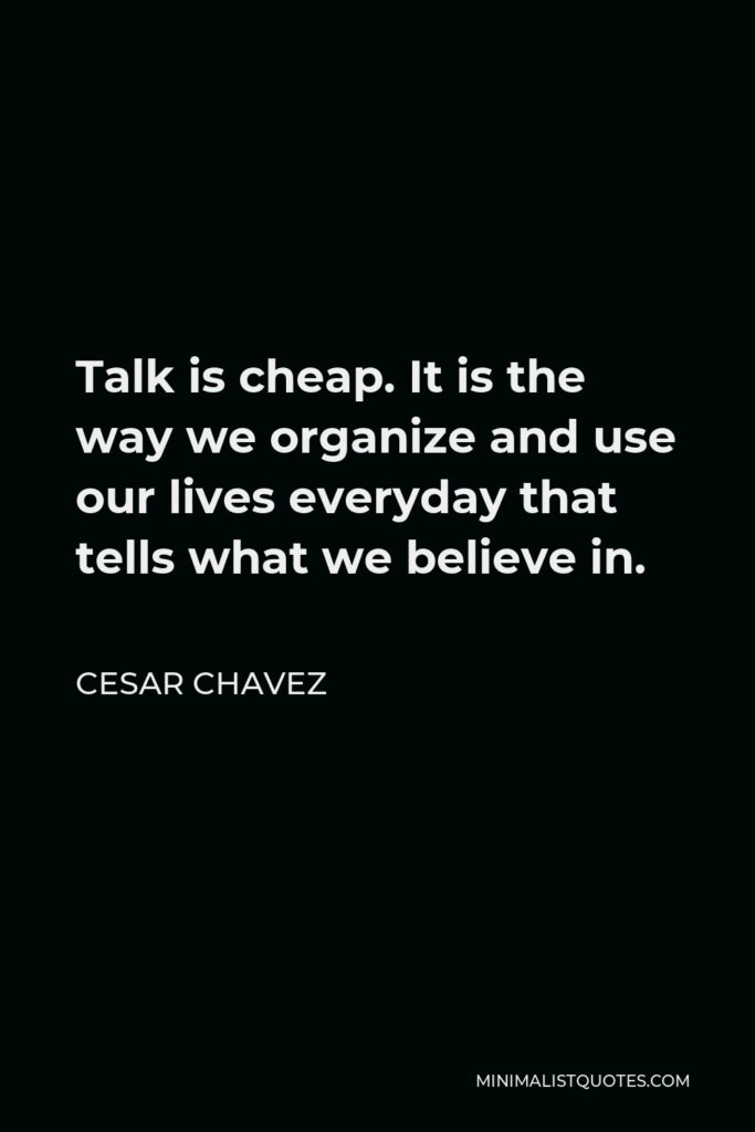 Cesar Chavez Quote - Talk is cheap. It is the way we organize and use our lives everyday that tells what we believe in.