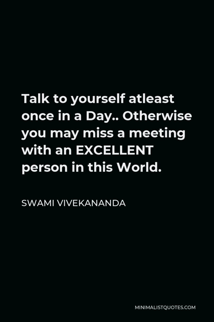 Swami Vivekananda Quote - Talk to yourself atleast once in a Day.. Otherwise you may miss a meeting with an EXCELLENT person in this World.