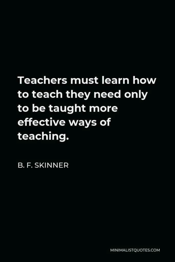 B. F. Skinner Quote - Teachers must learn how to teach they need only to be taught more effective ways of teaching.
