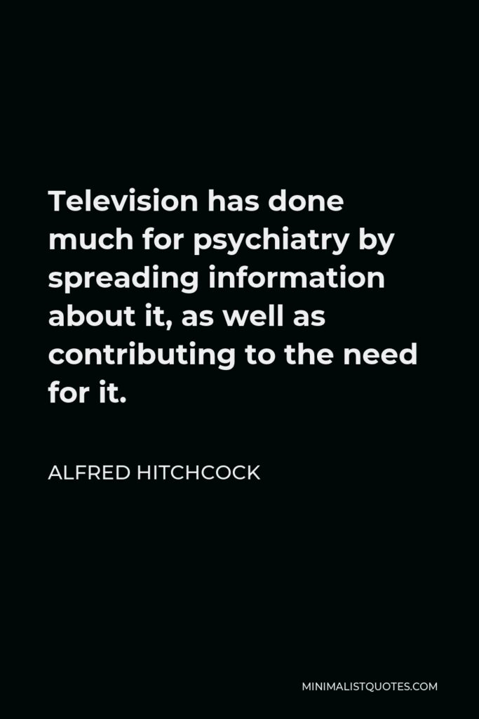 Alfred Hitchcock Quote - Television has done much for psychiatry by spreading information about it, as well as contributing to the need for it.