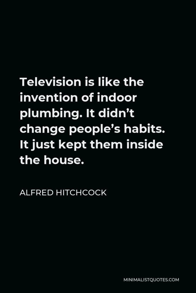 Alfred Hitchcock Quote - Television is like the invention of indoor plumbing. It didn't change people's habits. It just kept them inside the house.