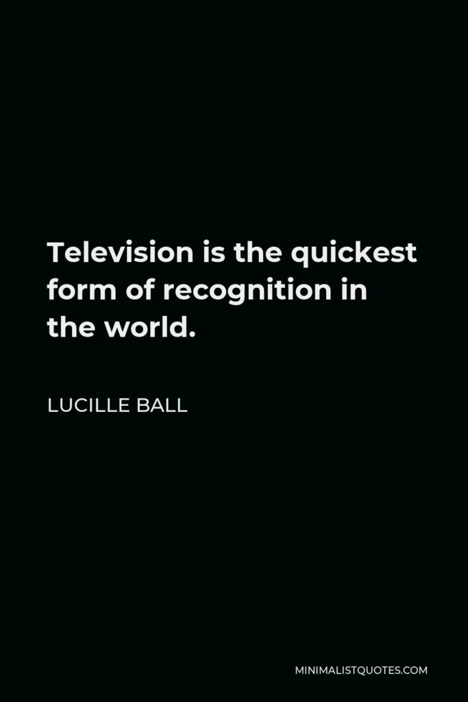 Lucille Ball Quote - Television is the quickest form of recognition in the world.
