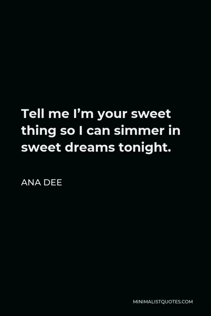 Ana Dee Quote - Tell me I'm your sweet thing so I can simmer in sweet dreams tonight.