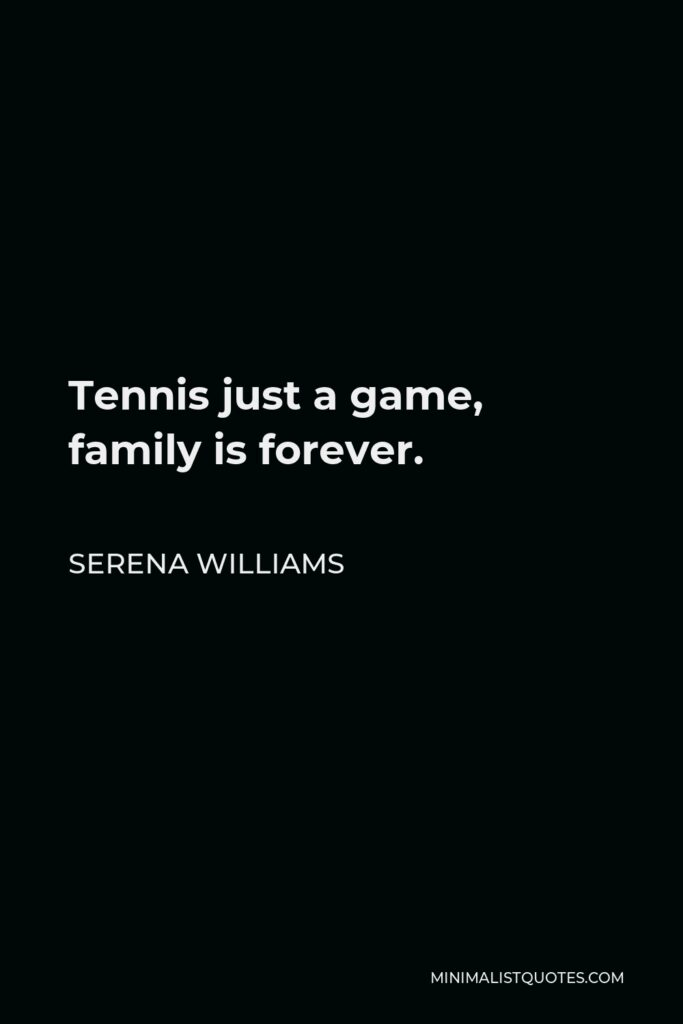 Serena Williams Quote - Tennis just a game, family is forever.