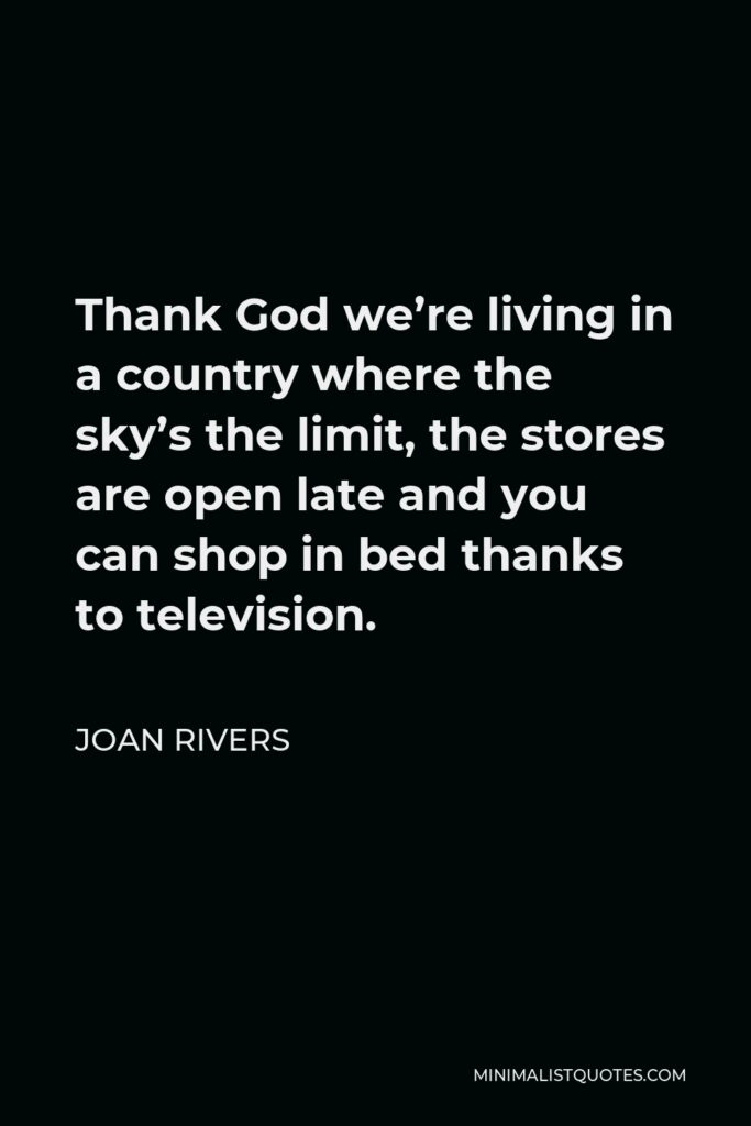 Joan Rivers Quote - Thank God we're living in a country where the sky's the limit, the stores are open late and you can shop in bed thanks to television.