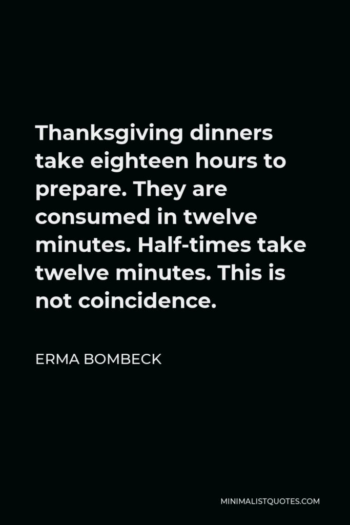 Erma Bombeck Quote - Thanksgiving dinners take eighteen hours to prepare. They are consumed in twelve minutes. Half-times take twelve minutes. This is not coincidence.