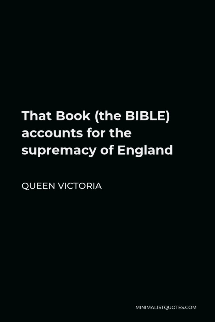 Queen Victoria Quote - That Book, the Bible, accounts for the supremacy of England. England has become great & happy by the knowledge of the true God through Jesus Christ.