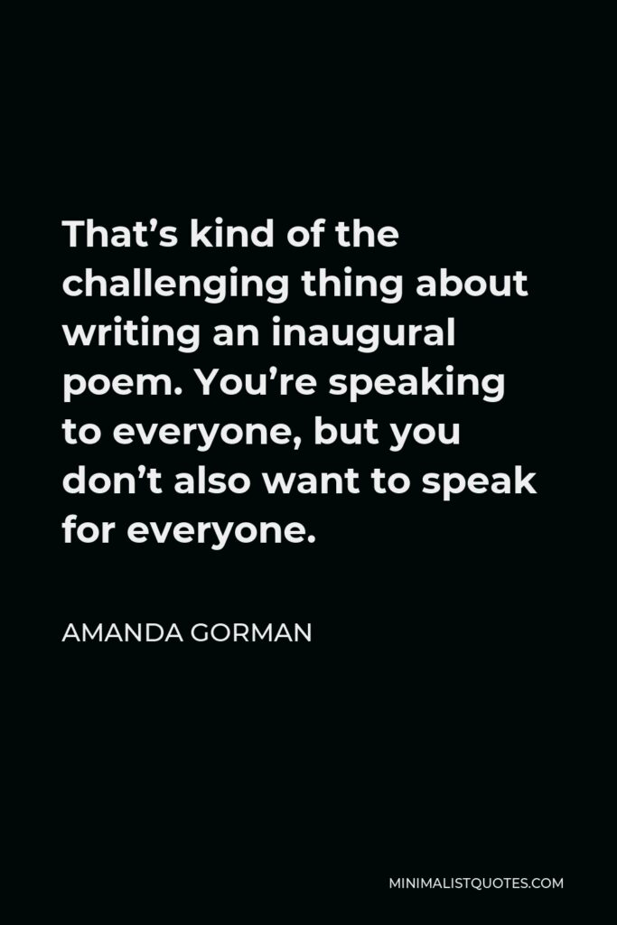 Amanda Gorman Quote - That's kind of the challenging thing about writing an inaugural poem. You're speaking to everyone, but you don't also want to speak for everyone.