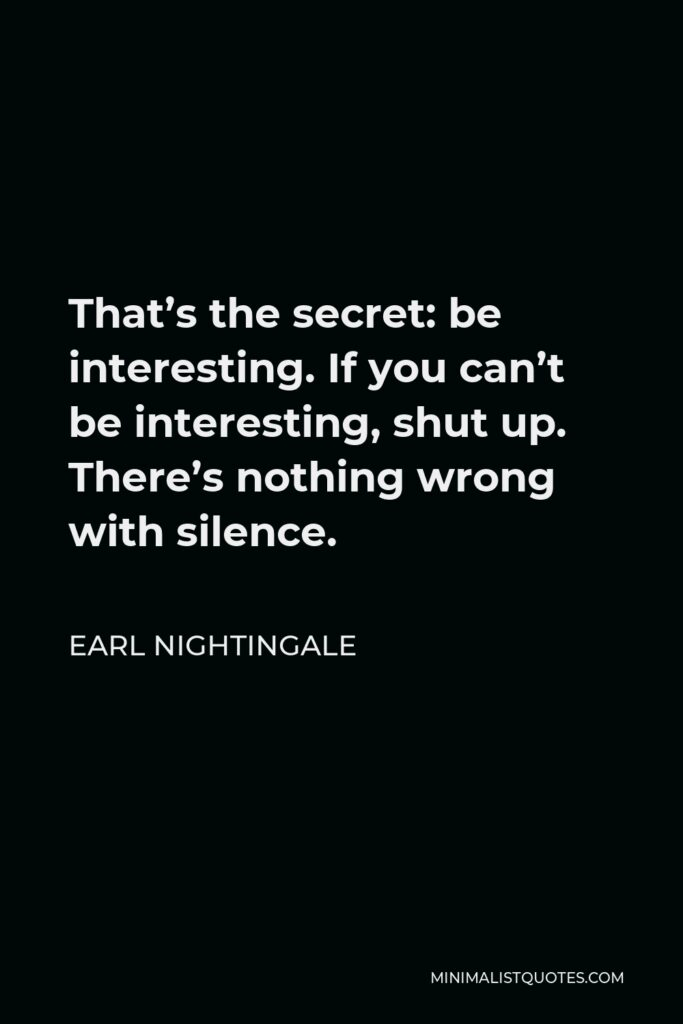 Earl Nightingale Quote - That's the secret: be interesting. If you can't be interesting, shut up. There's nothing wrong with silence.