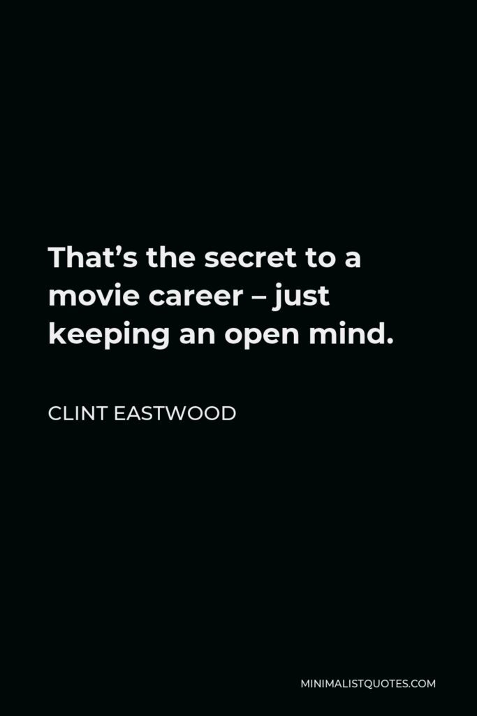 Clint Eastwood Quote - That's the secret to a movie career – just keeping an open mind.