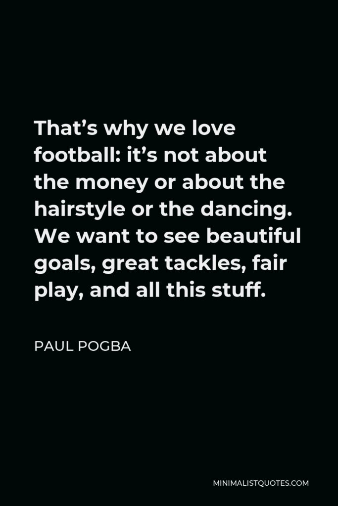 Paul Pogba Quote - That's why we love football: it's not about the money or about the hairstyle or the dancing. We want to see beautiful goals, great tackles, fair play, and all this stuff.
