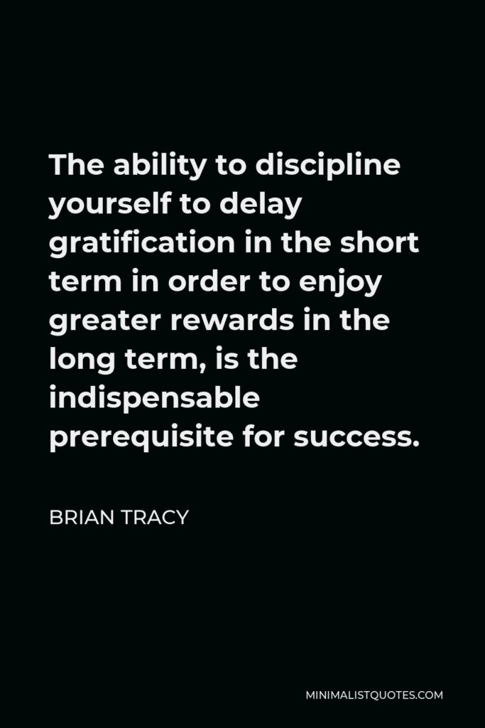 Brian Tracy Quote - The ability to discipline yourself to delay gratification in the short term in order to enjoy greater rewards in the long term, is the indispensable prerequisite for success.