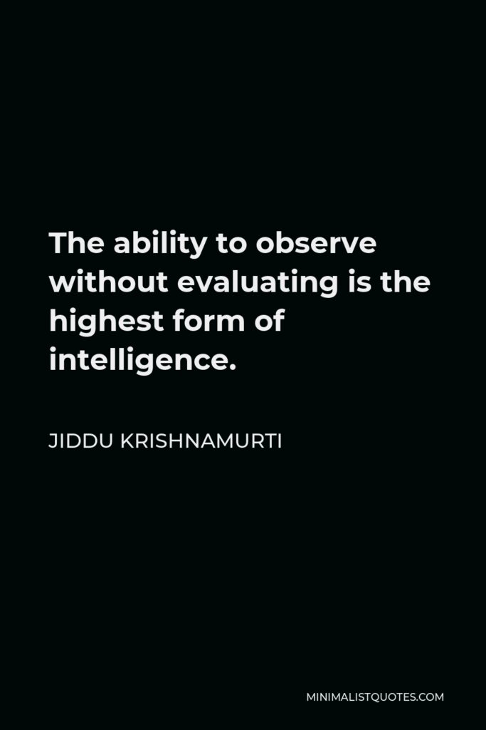 Jiddu Krishnamurti Quote - The ability to observe without evaluating is the highest form of intelligence.