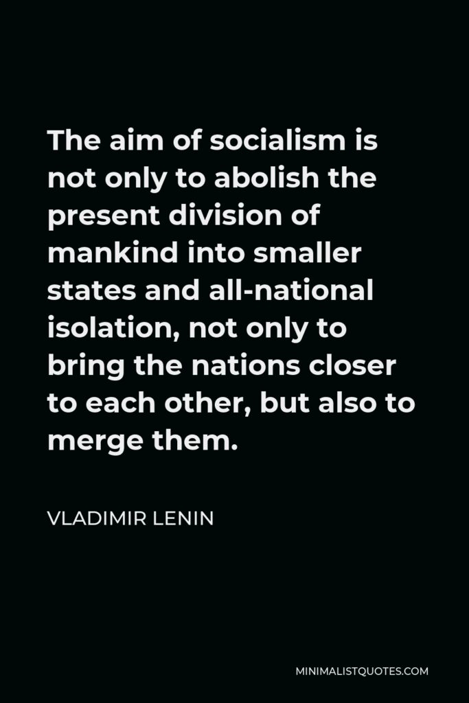 Vladimir Lenin Quote - The aim of socialism is not only to abolish the present division of mankind into smaller states and all-national isolation, not only to bring the nations closer to each other, but also to merge them.