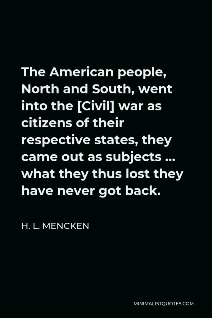 H. L. Mencken Quote - The American people, North and South, went into the [Civil] war as citizens of their respective states, they came out as subjects … what they thus lost they have never got back.
