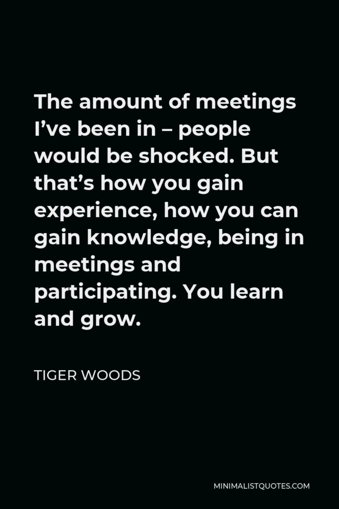 Tiger Woods Quote - The amount of meetings I've been in – people would be shocked. But that's how you gain experience, how you can gain knowledge, being in meetings and participating. You learn and grow.