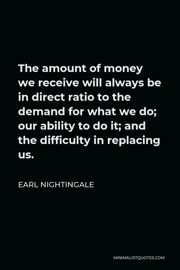 Earl Nightingale Quote - The amount of money we receive will always be in direct ratio to the demand for what we do; our ability to do it; and the difficulty in replacing us.