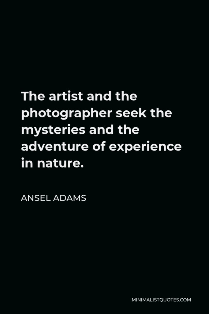 Ansel Adams Quote - The artist and the photographer seek the mysteries and the adventure of experience in nature.