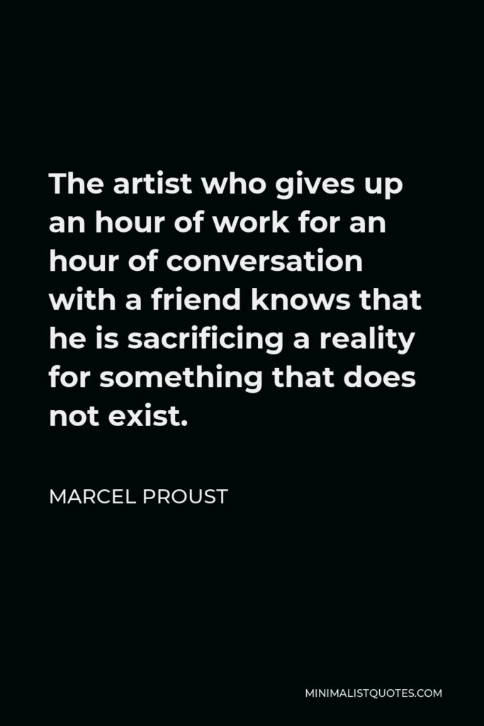 Marcel Proust Quote - The artist who gives up an hour of work for an hour of conversation with a friend knows that he is sacrificing a reality for something that does not exist.