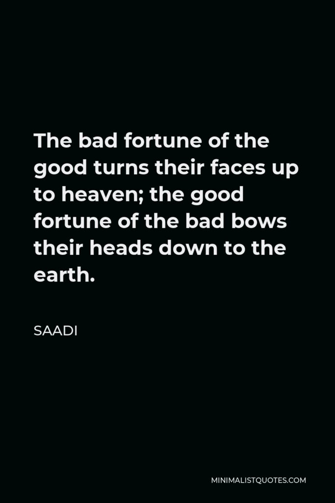 Saadi Quote - The bad fortune of the good turns their faces up to heaven; the good fortune of the bad bows their heads down to the earth.
