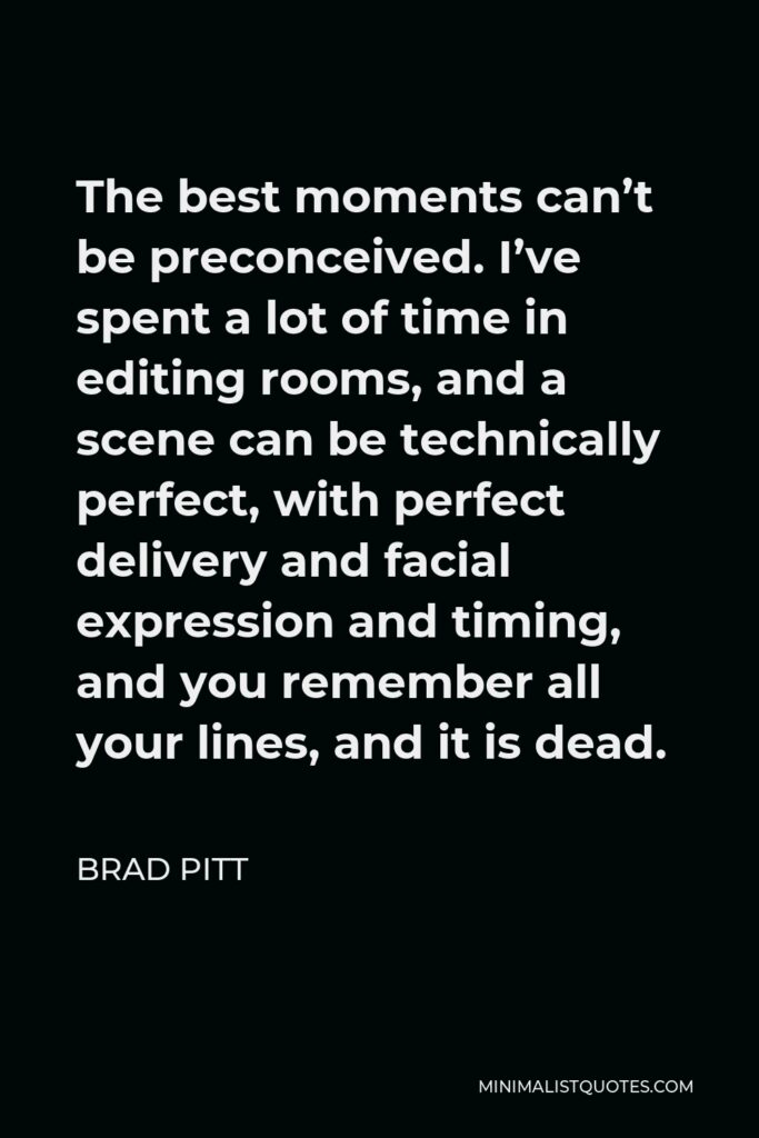 Brad Pitt Quote - The best moments can't be preconceived. I've spent a lot of time in editing rooms, and a scene can be technically perfect, with perfect delivery and facial expression and timing, and you remember all your lines, and it is dead.