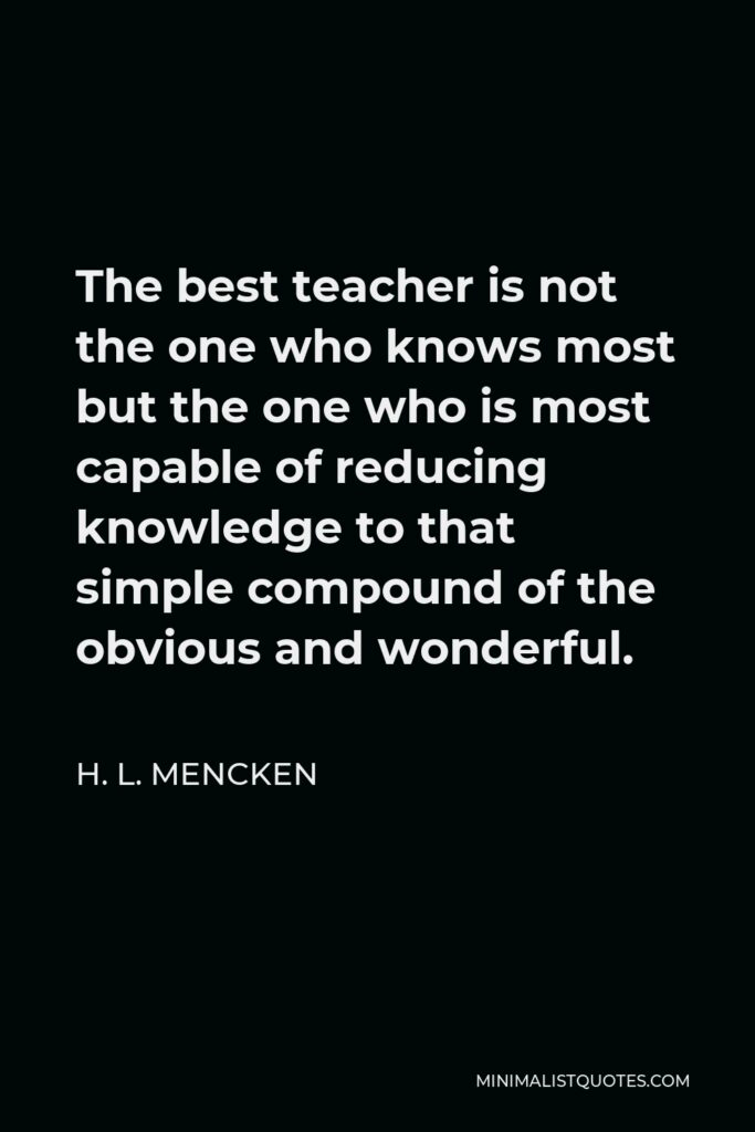 H. L. Mencken Quote - The best teacher is not the one who knows most but the one who is most capable of reducing knowledge to that simple compound of the obvious and wonderful.