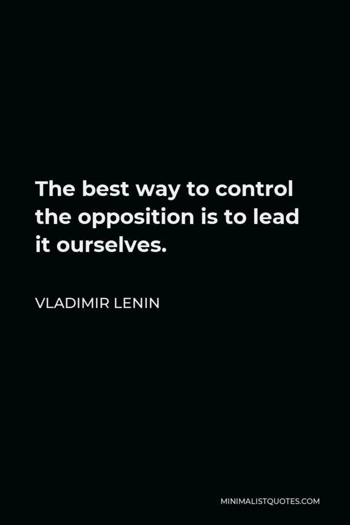 Vladimir Lenin Quote - The best way to control the opposition is to lead it ourselves.