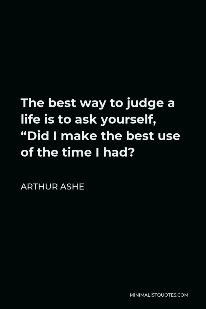 """Arthur Ashe Quote - The best way to judge a life is to ask yourself, """"Did I make the best use of the time I had?"""
