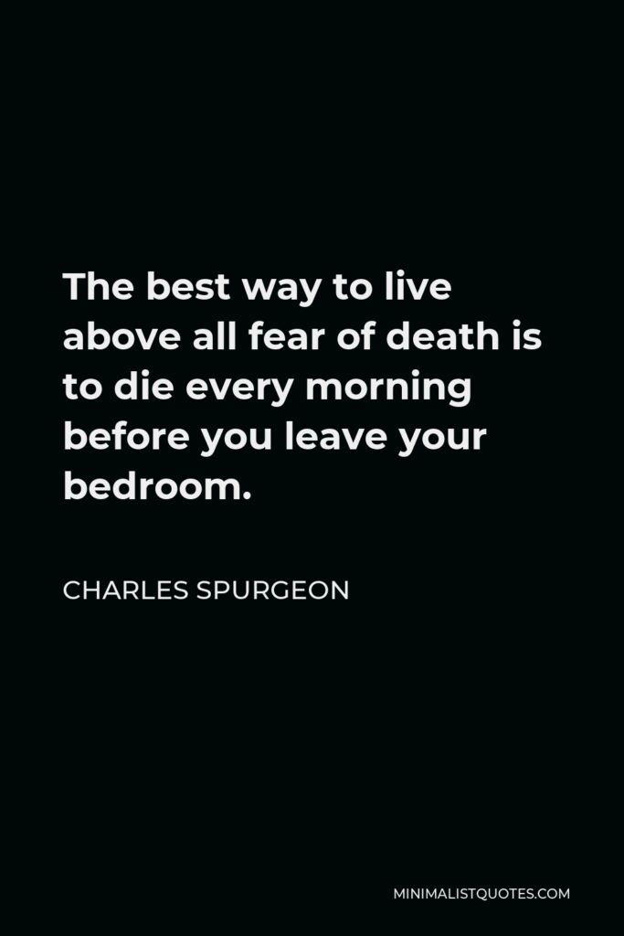 Charles Spurgeon Quote - The best way to live above all fear of death is to die every morning before you leave your bedroom.