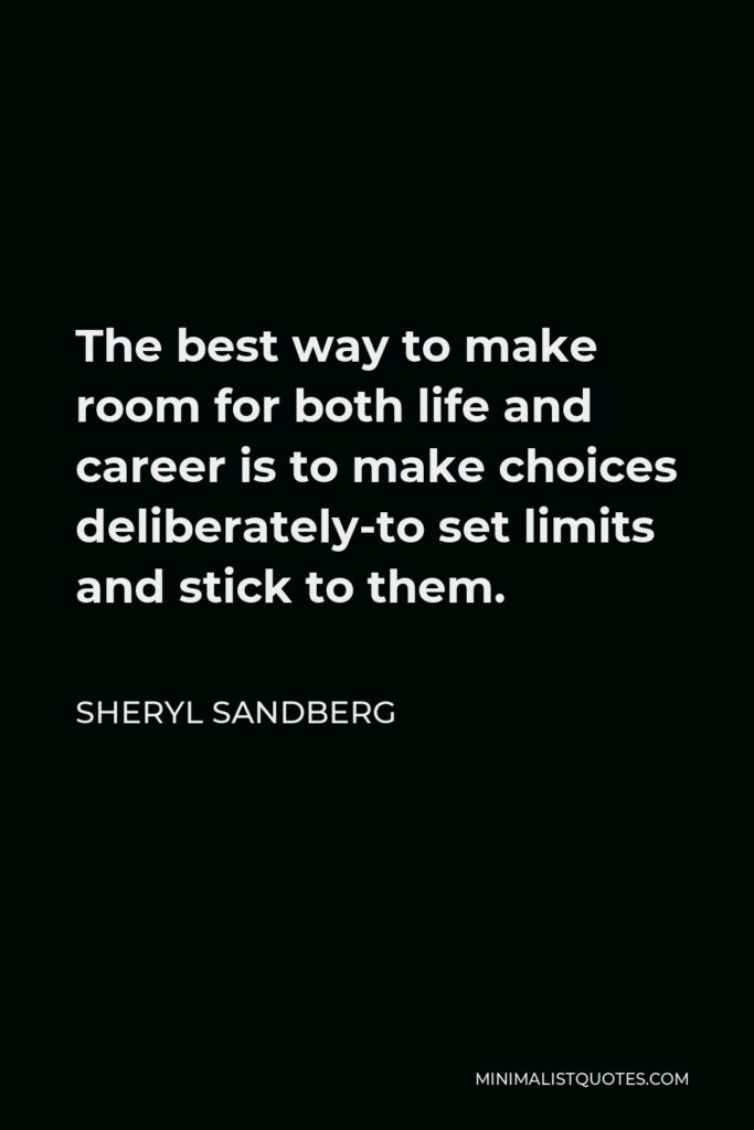 Sheryl Sandberg Quote - The best way to make room for both life and career is to make choices deliberately-to set limits and stick to them.