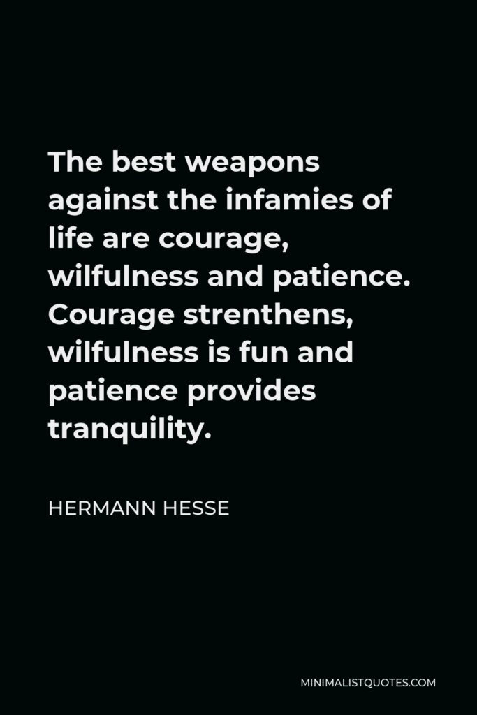 Hermann Hesse Quote - The best weapons against the infamies of life are courage, wilfulness and patience. Courage strenthens, wilfulness is fun and patience provides tranquility.