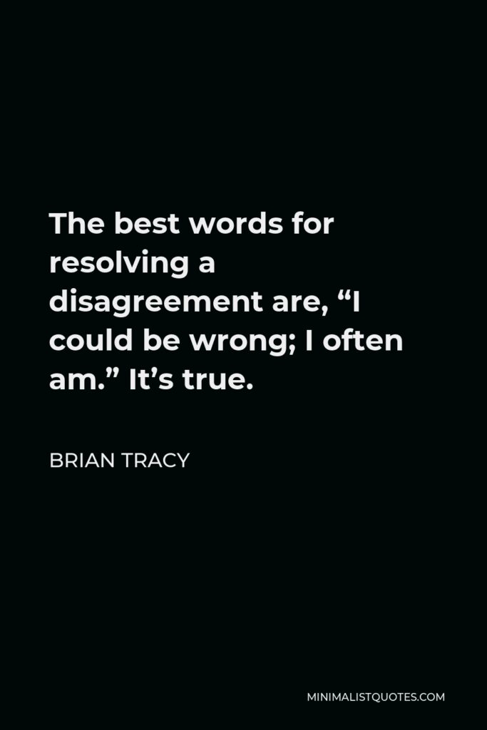 """Brian Tracy Quote - The best words for resolving a disagreement are, """"I could be wrong; I often am."""" It's true."""