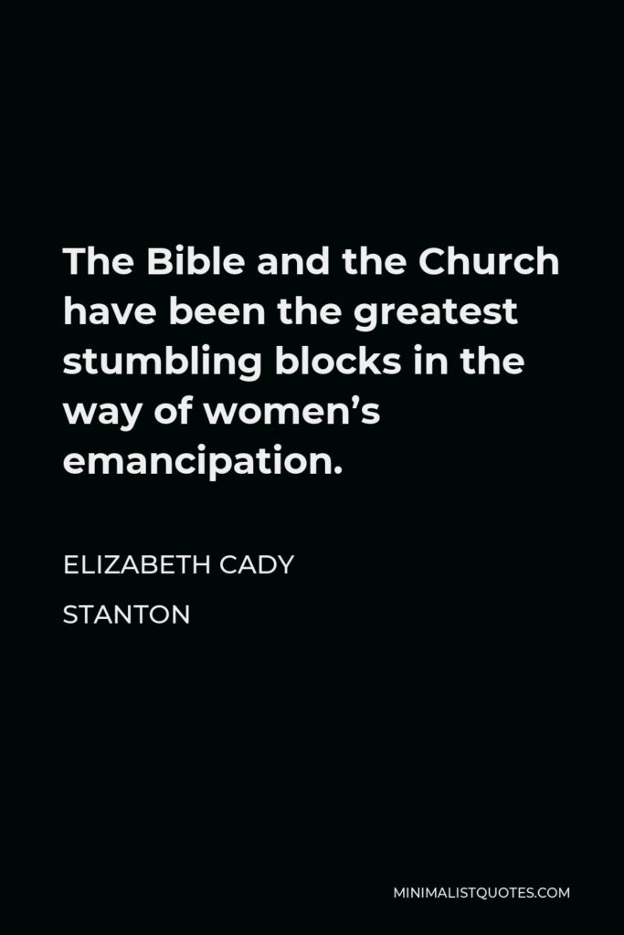 Elizabeth Cady Stanton Quote - The Bible and the Church have been the greatest stumbling blocks in the way of women's emancipation.