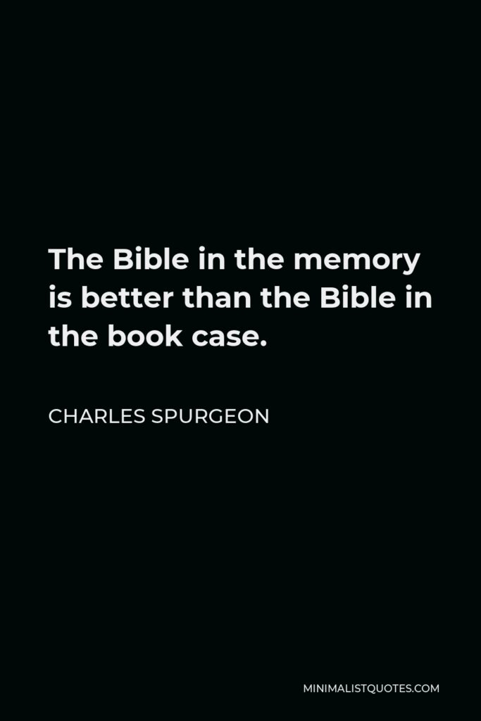 Charles Spurgeon Quote - The Bible in the memory is better than the Bible in the book case.