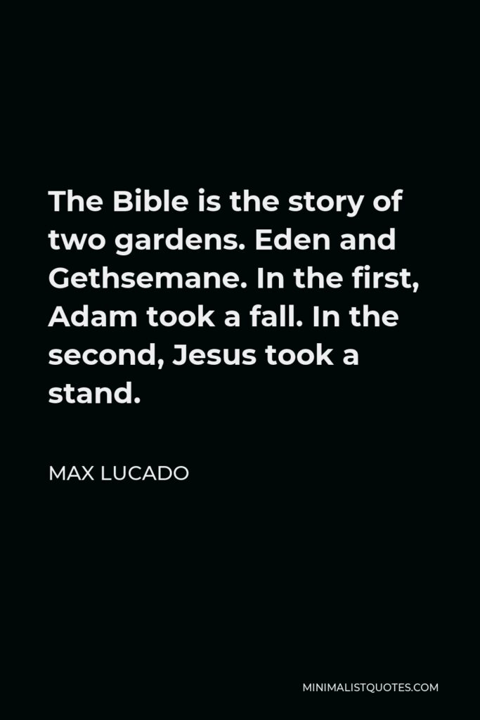 Max Lucado Quote - The Bible is the story of two gardens. Eden and Gethsemane. In the first, Adam took a fall. In the second, Jesus took a stand.