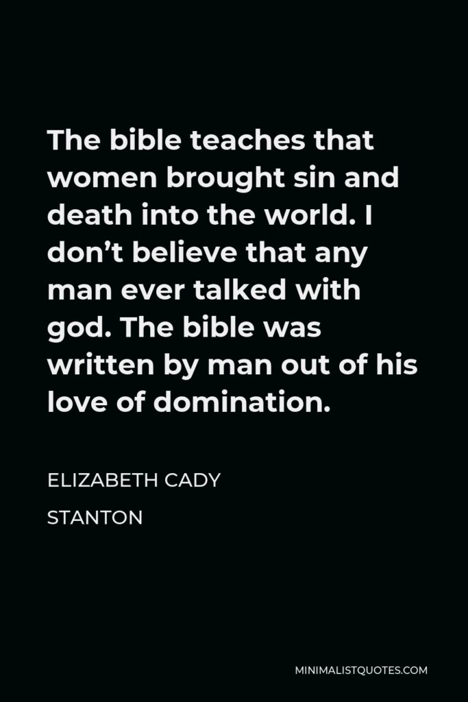 Elizabeth Cady Stanton Quote - The bible teaches that women brought sin and death into the world. I don't believe that any man ever talked with god. The bible was written by man out of his love of domination.