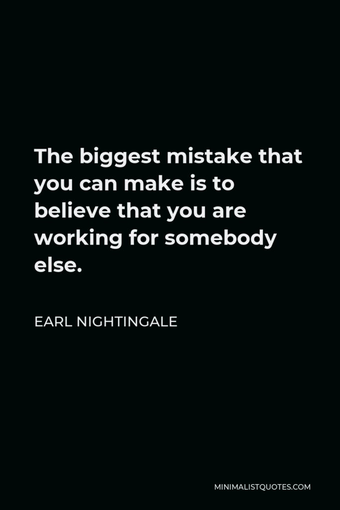Earl Nightingale Quote - The biggest mistake that you can make is to believe that you are working for somebody else.
