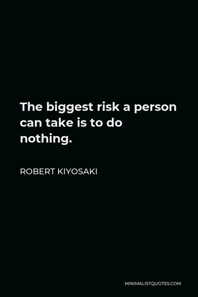 Robert Kiyosaki Quote - The biggest risk a person can take is to do nothing.