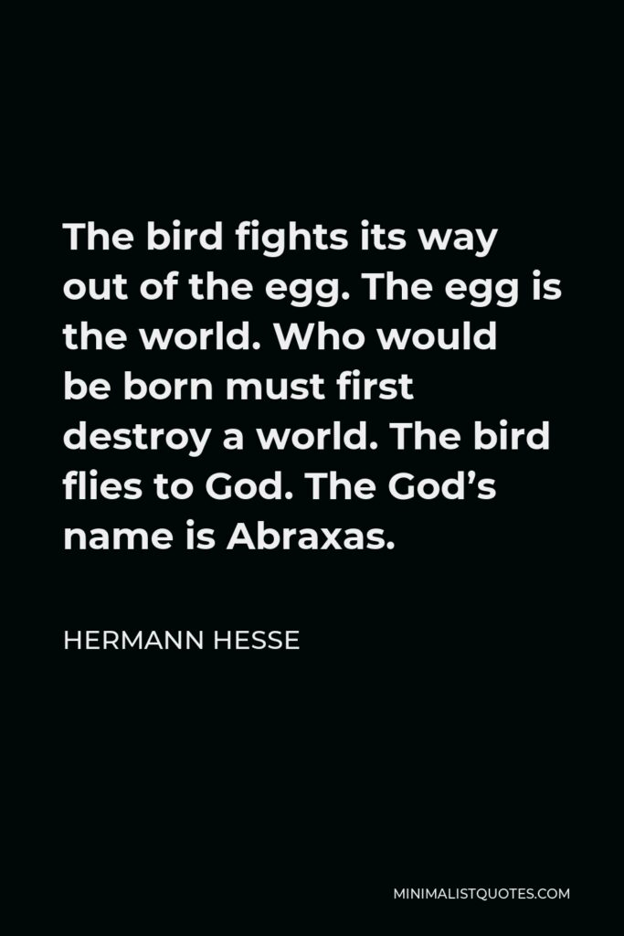 Hermann Hesse Quote - The bird fights its way out of the egg. The egg is the world. Who would be born must first destroy a world. The bird flies to God. The God's name is Abraxas.
