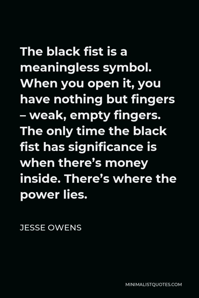 Jesse Owens Quote - The black fist is a meaningless symbol. When you open it, you have nothing but fingers – weak, empty fingers. The only time the black fist has significance is when there's money inside. There's where the power lies.