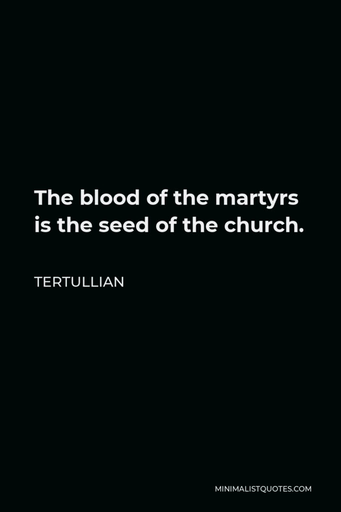 Tertullian Quote - The blood of the martyrs is the seed of the church.
