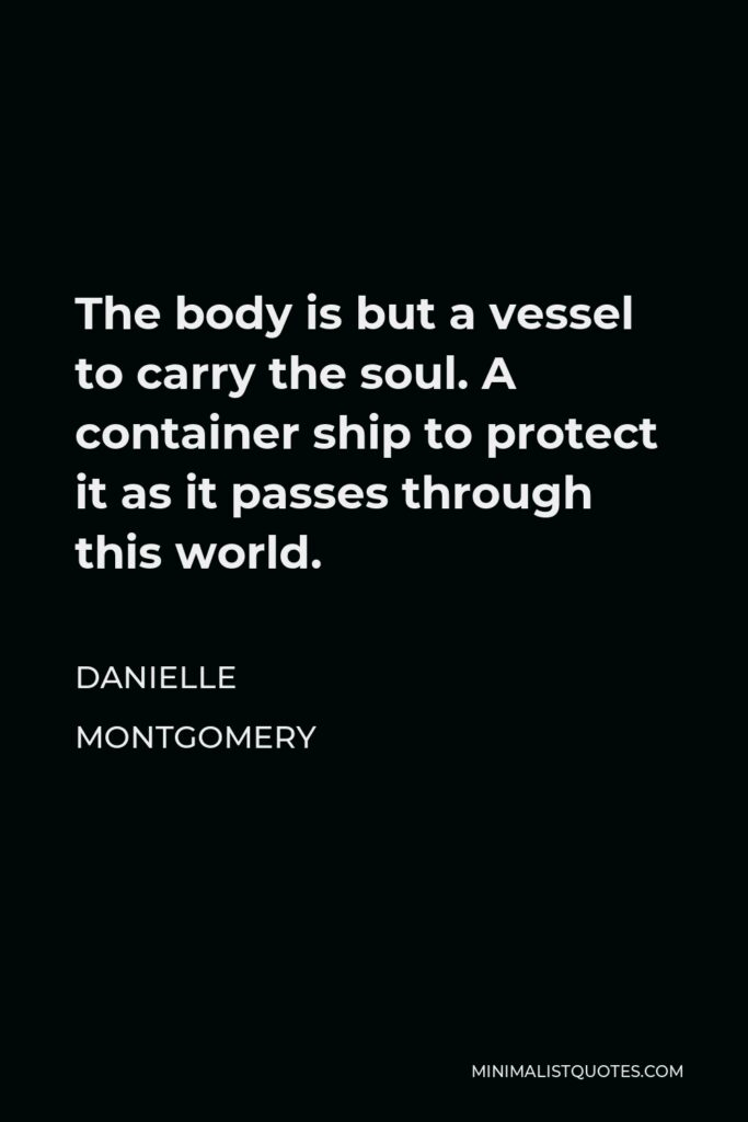Danielle Montgomery Quote - The body is but a vessel to carry the soul. A container ship to protect it as it passes through this world.