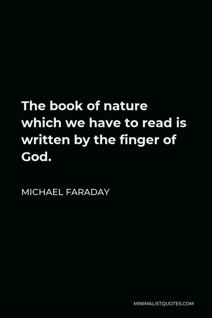Michael Faraday Quote - The book of nature which we have to read is written by the finger of God.