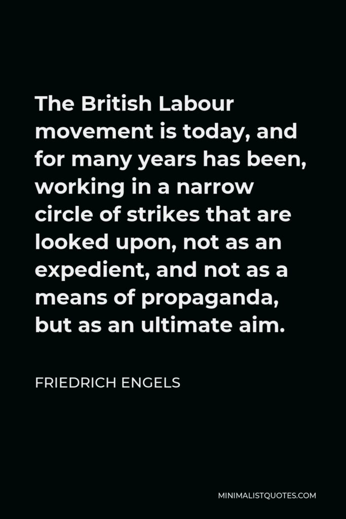 Friedrich Engels Quote - The British Labour movement is today, and for many years has been, working in a narrow circle of strikes that are looked upon, not as an expedient, and not as a means of propaganda, but as an ultimate aim.