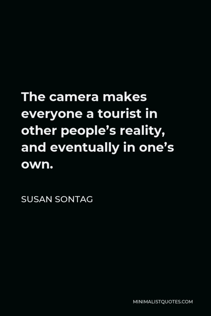 Susan Sontag Quote - The camera makes everyone a tourist in other people's reality, and eventually in one's own.
