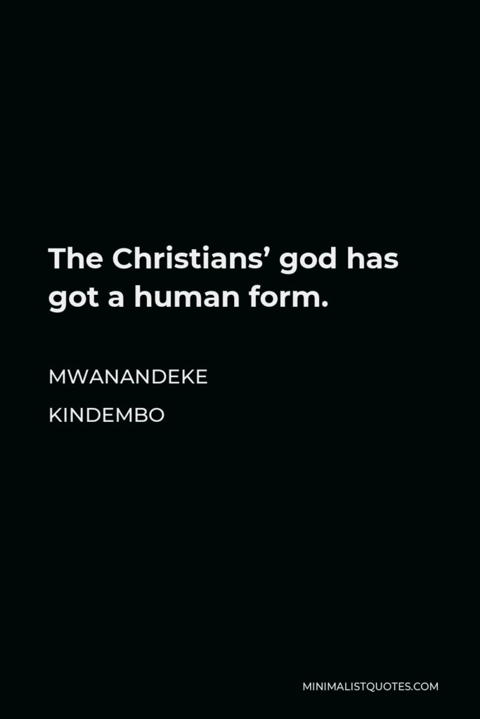 Mwanandeke Kindembo Quote - The Christians' god has got a human form.