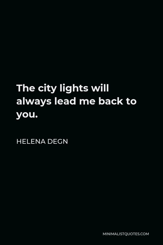Helena Degn Quote - The city lights will always lead me back to you.