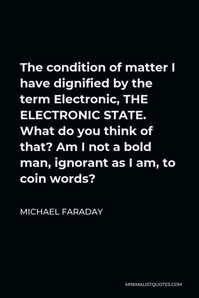 Michael Faraday Quote - The condition of matter I have dignified by the term Electronic, THE ELECTRONIC STATE. What do you think of that? Am I not a bold man, ignorant as I am, to coin words?