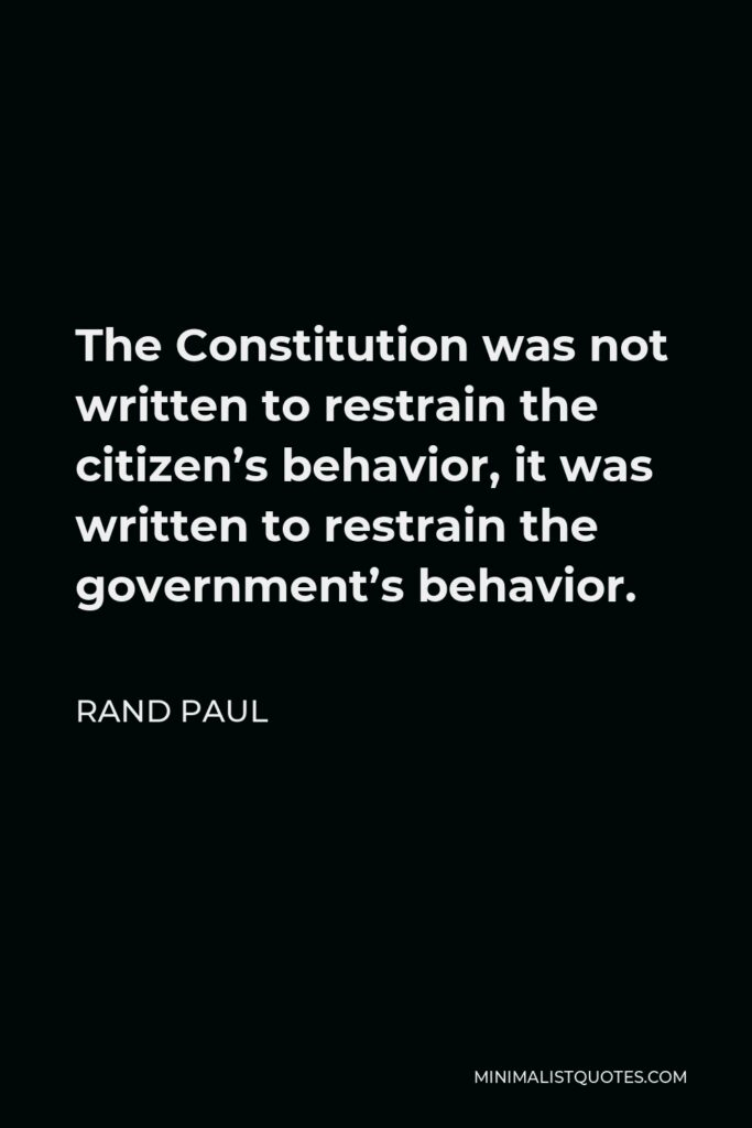 Rand Paul Quote - The Constitution was not written to restrain the citizen's behavior, it was written to restrain the government's behavior.